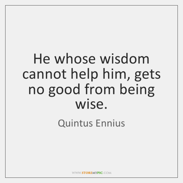He whose wisdom cannot help him, gets no good from being wise.