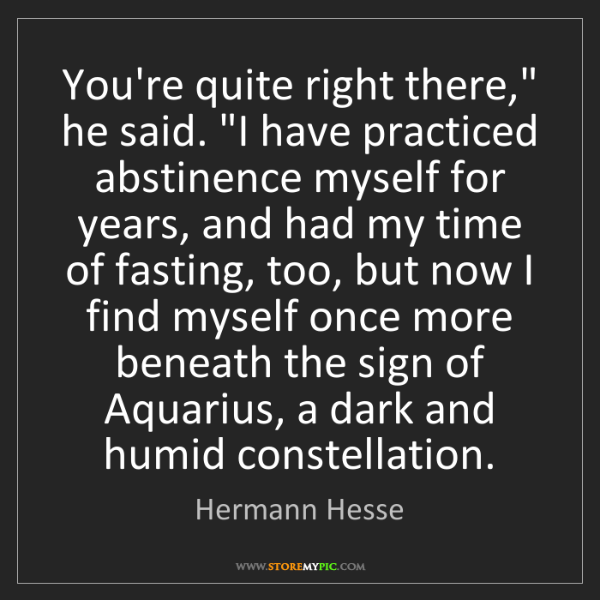 """Hermann Hesse: You're quite right there,"""" he said. """"I have practiced..."""