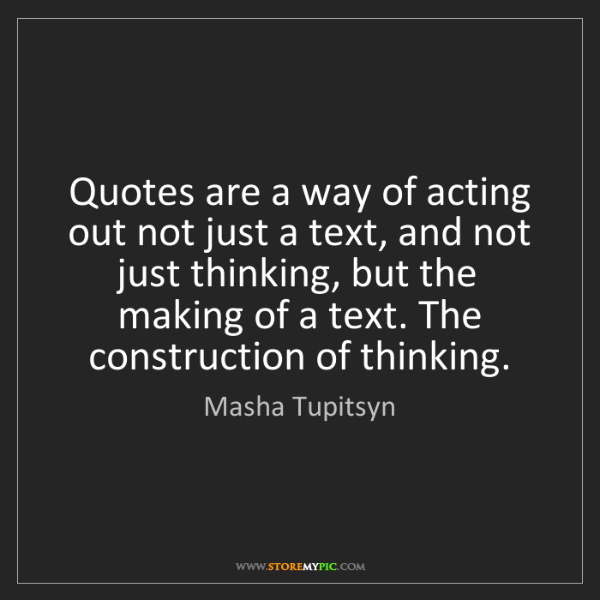 Masha Tupitsyn: Quotes are a way of acting out not just a text, and not...