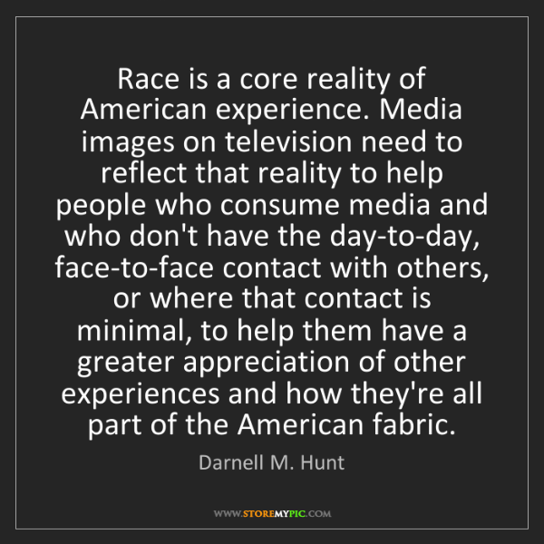 Darnell M. Hunt: Race is a core reality of American experience. Media...