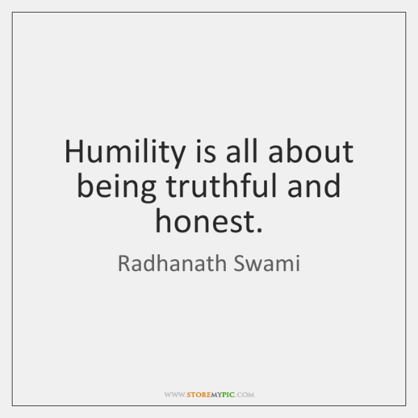 Humility is all about being truthful and honest.