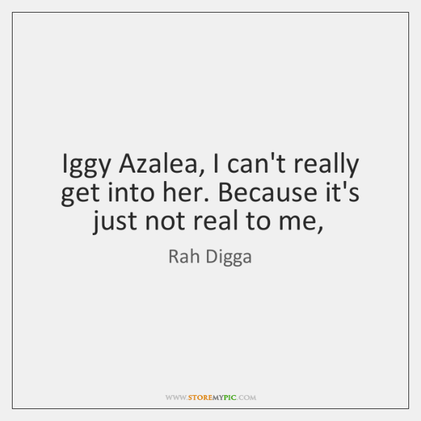 Iggy Azalea, I can't really get into her. Because it's just not ...
