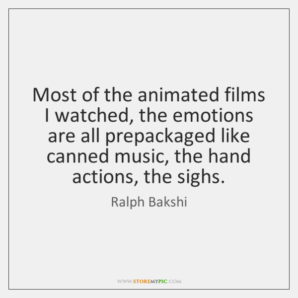 Most of the animated films I watched, the emotions are all prepackaged ...