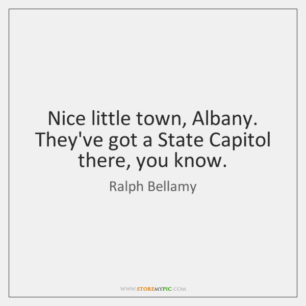 Nice little town, Albany. They've got a State Capitol there, you know.