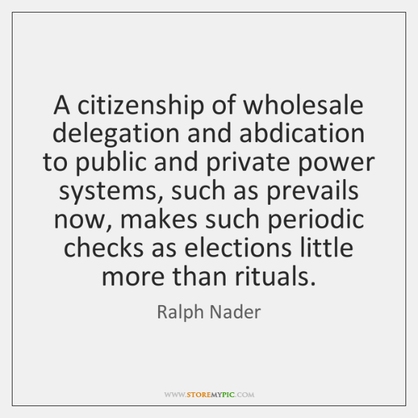 A citizenship of wholesale delegation and abdication to public and private power ...