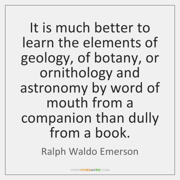 It is much better to learn the elements of geology, of botany, ...