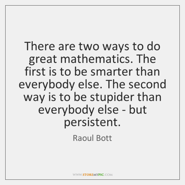 There are two ways to do great mathematics. The first is to ...