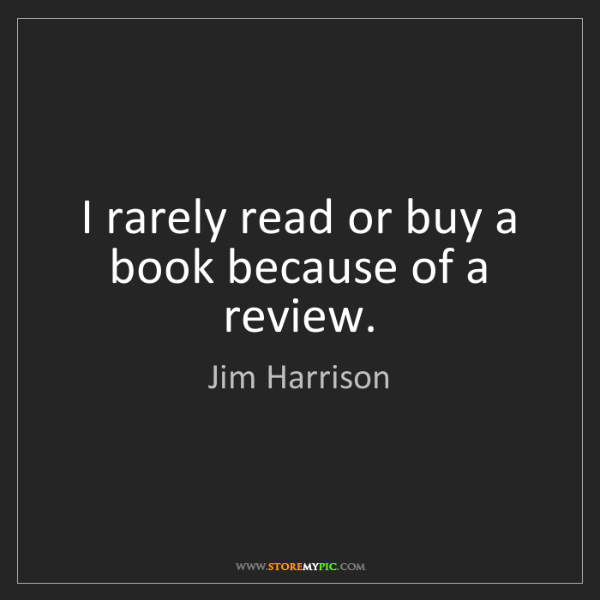 Jim Harrison: I rarely read or buy a book because of a review.