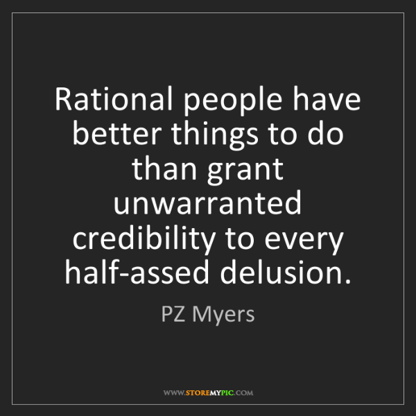 PZ Myers: Rational people have better things to do than grant unwarranted...