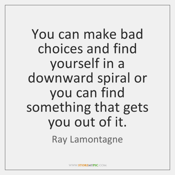 You can make bad choices and find yourself in a downward spiral ...