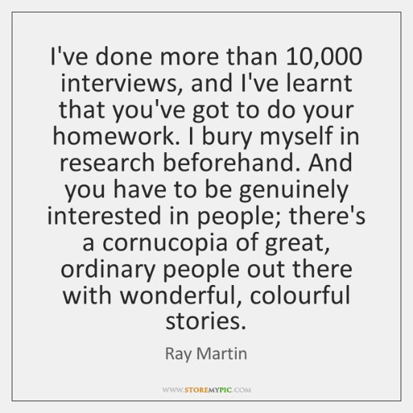I've done more than 10,000 interviews, and I've learnt that you've got to ...