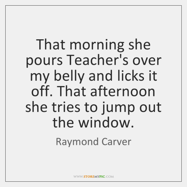 That morning she pours Teacher's over my belly and licks it off. ...