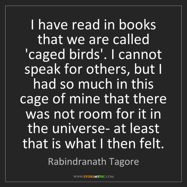 Rabindranath Tagore: I have read in books that we are called 'caged birds'....