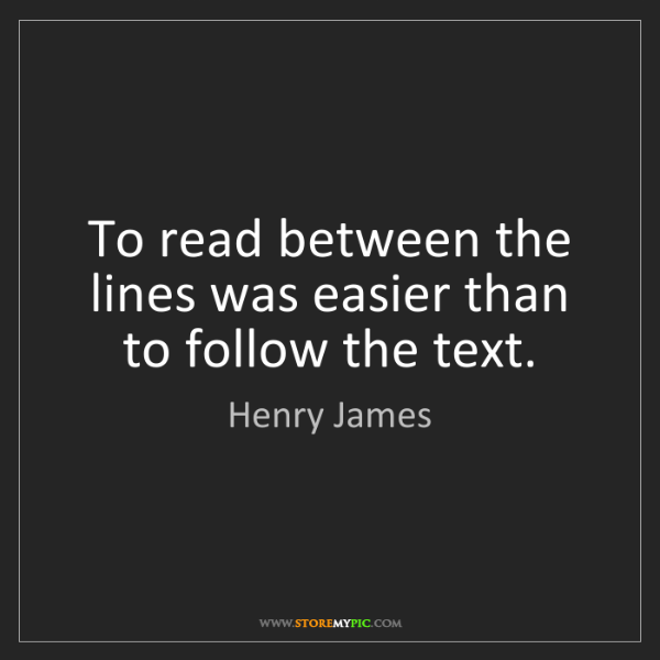 Henry James: To read between the lines was easier than to follow the...