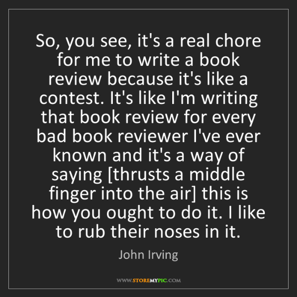 John Irving: So, you see, it's a real chore for me to write a book...