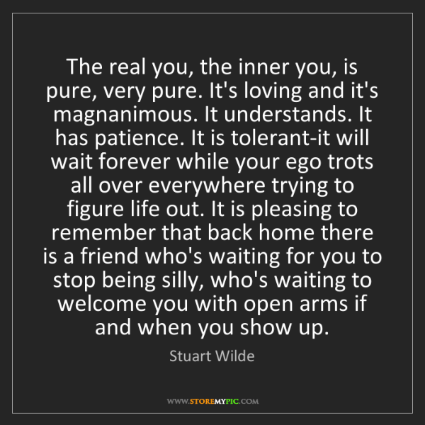 Stuart Wilde: The real you, the inner you, is pure, very pure. It's...