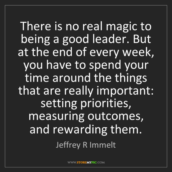 Jeffrey R Immelt: There is no real magic to being a good leader. But at...