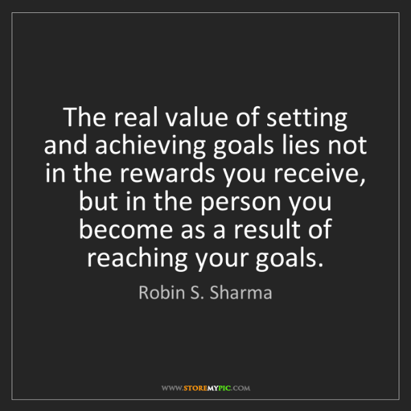 Robin S. Sharma: The real value of setting and achieving goals lies not...