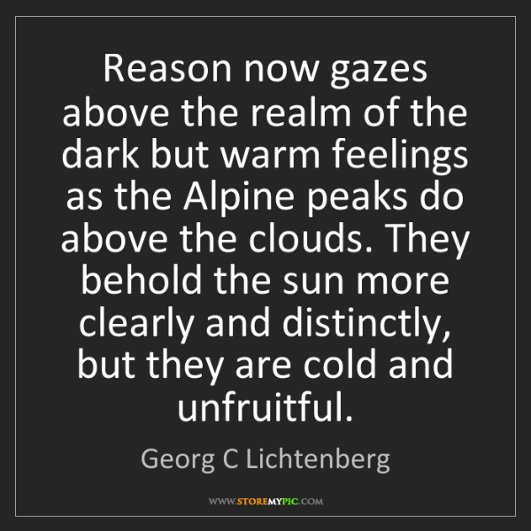 Georg C Lichtenberg: Reason now gazes above the realm of the dark but warm...