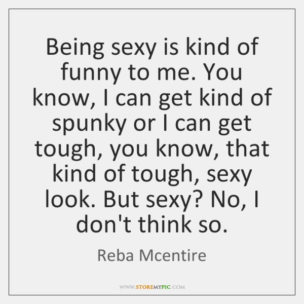 Being sexy is kind of funny to me. You know, I can ...