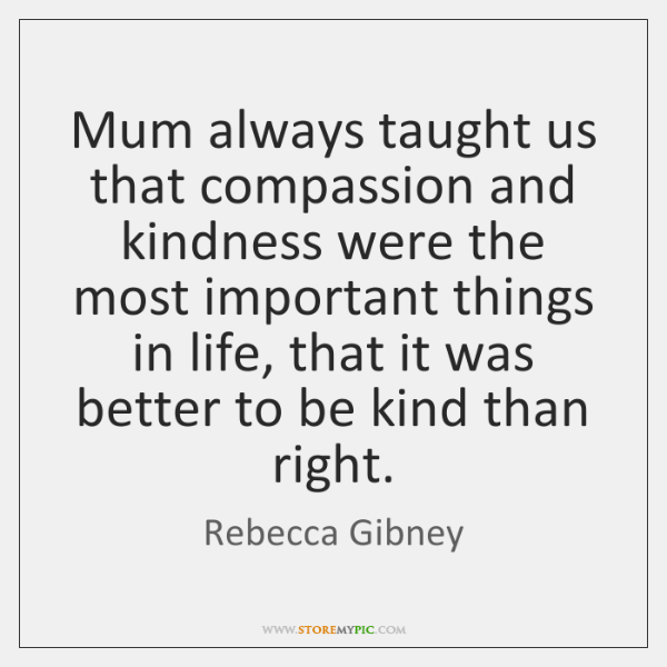 Mum always taught us that compassion and kindness were the most important ...