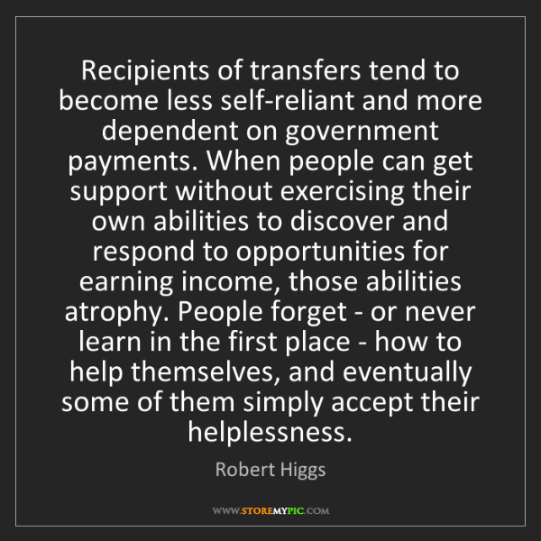 Robert Higgs: Recipients of transfers tend to become less self-reliant...