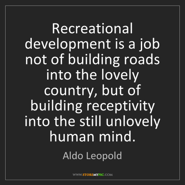 Aldo Leopold: Recreational development is a job not of building roads...
