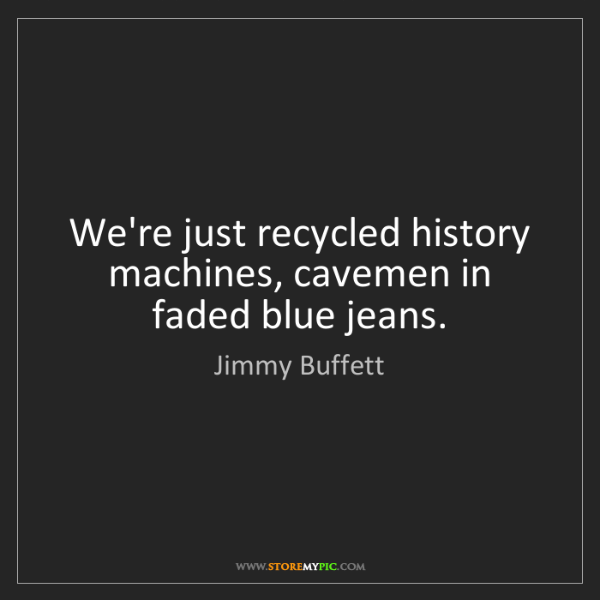 Jimmy Buffett: We're just recycled history machines, cavemen in faded...