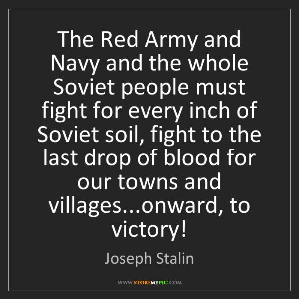 Joseph Stalin: The Red Army and Navy and the whole Soviet people must...