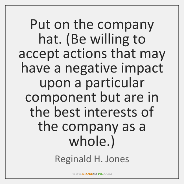 Put on the company hat. (Be willing to accept actions that may ...