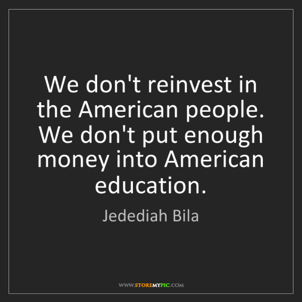 Jedediah Bila: We don't reinvest in the American people. We don't put...