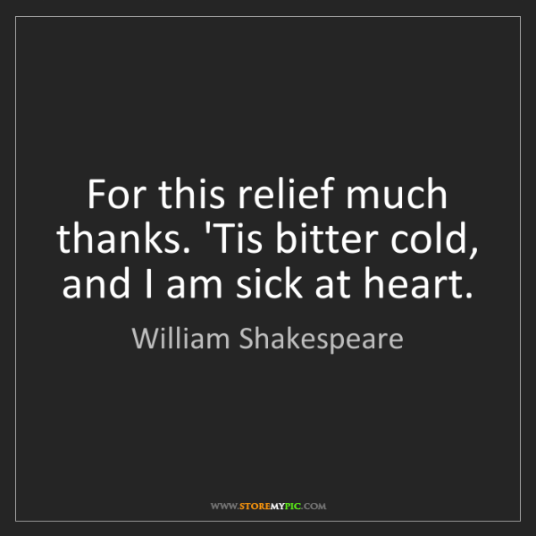 William Shakespeare: For this relief much thanks. 'Tis bitter cold, and I...