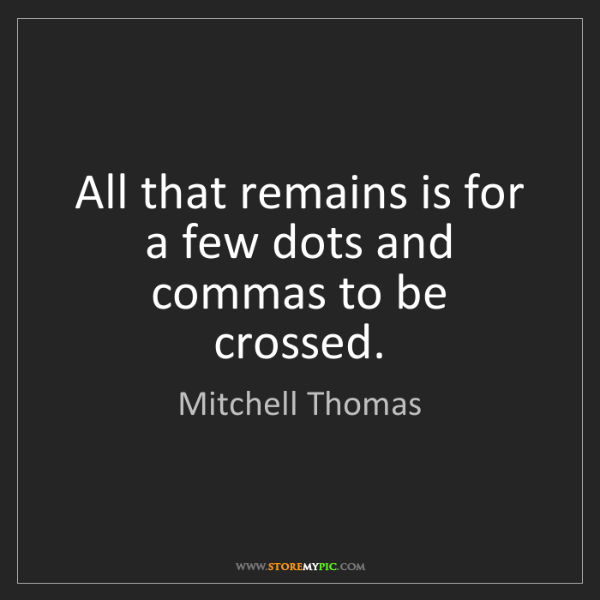 Mitchell Thomas: All that remains is for a few dots and commas to be crossed.