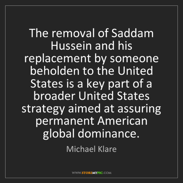 Michael Klare: The removal of Saddam Hussein and his replacement by...