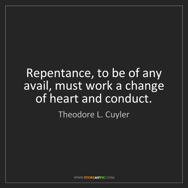 Theodore L. Cuyler: Repentance, to be of any avail, must work a change of...
