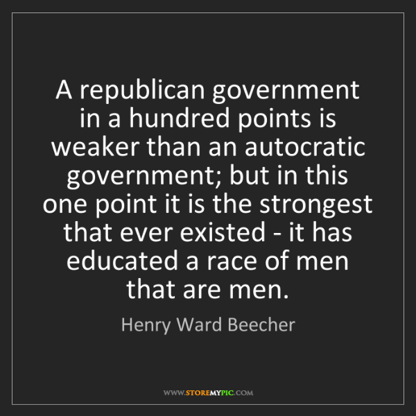Henry Ward Beecher: A republican government in a hundred points is weaker...