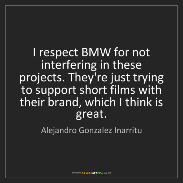 Alejandro Gonzalez Inarritu: I respect BMW for not interfering in these projects....