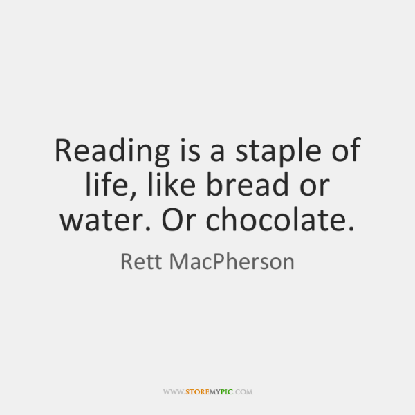 Reading is a staple of life, like bread or water. Or chocolate.