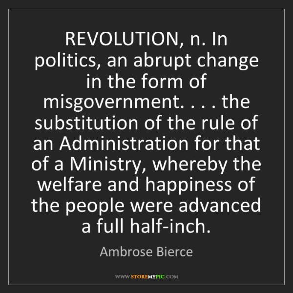 Ambrose Bierce: REVOLUTION, n. In politics, an abrupt change in the form...