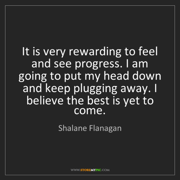 Shalane Flanagan: It is very rewarding to feel and see progress. I am going...