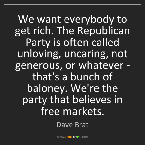 Dave Brat: We want everybody to get rich. The Republican Party is...