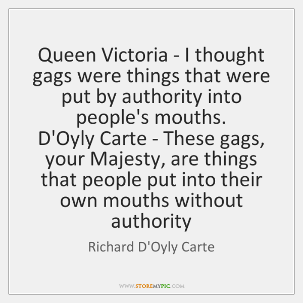 Queen Victoria - I thought gags were things that were put by ...