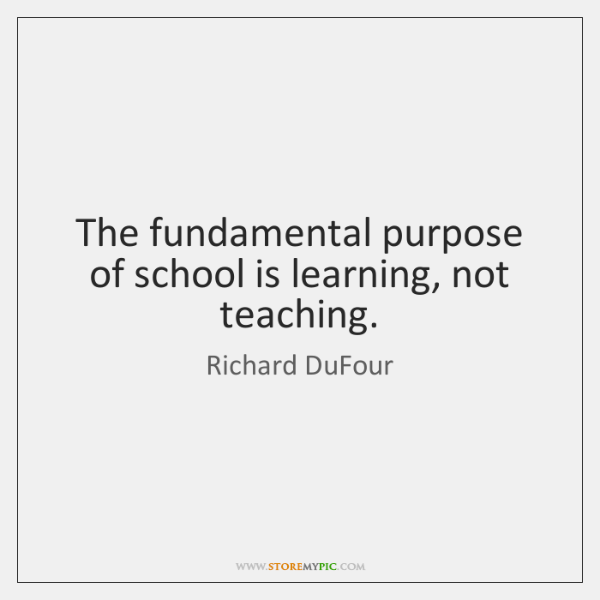 The fundamental purpose of school is learning, not teaching.