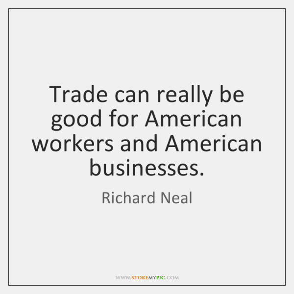 Trade can really be good for American workers and American businesses.