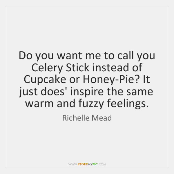 Do you want me to call you Celery Stick instead of Cupcake ...