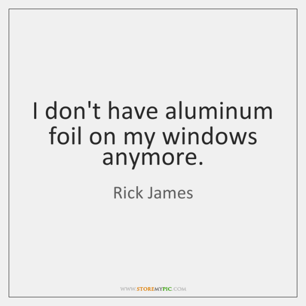 I don't have aluminum foil on my windows anymore.