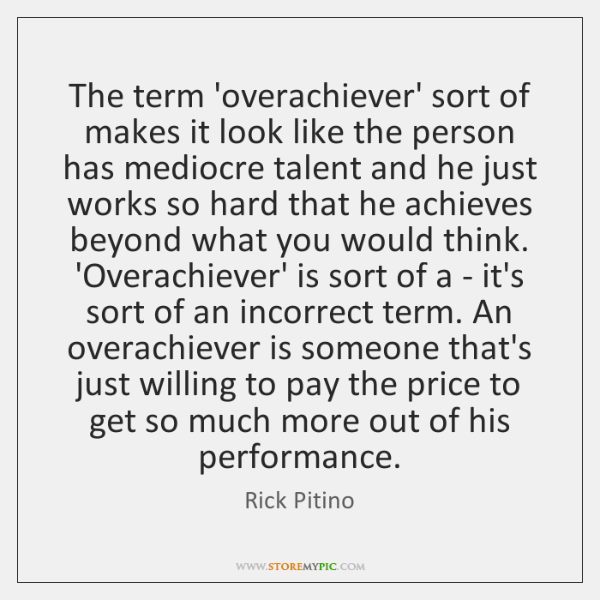 The term 'overachiever' sort of makes it look like the person has ...