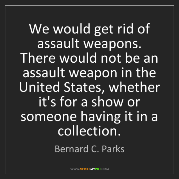 Bernard C. Parks: We would get rid of assault weapons. There would not...