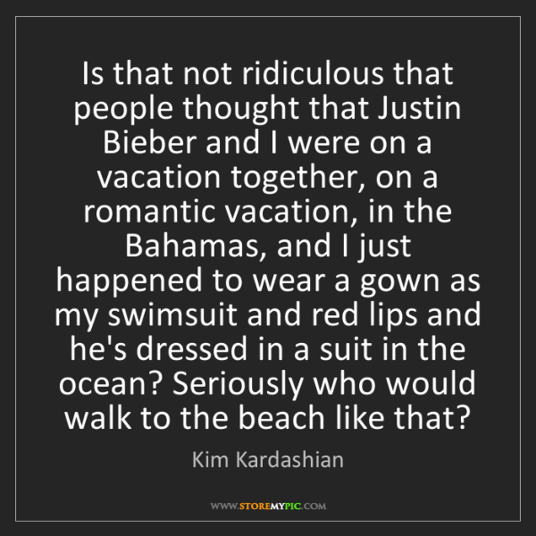 Kim Kardashian: Is that not ridiculous that people thought that Justin...
