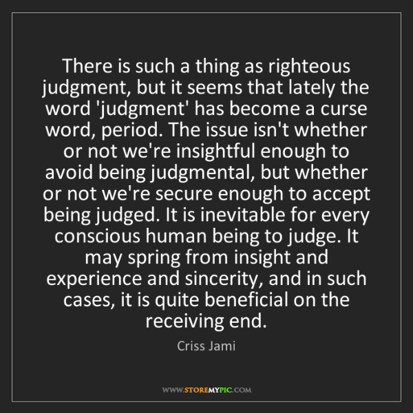Criss Jami: There is such a thing as righteous judgment, but it seems...